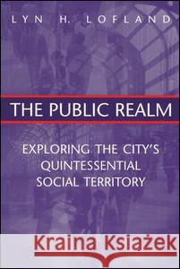 The Public Realm: Exploring the City's Quintessential Social Theory Lyn H. Lofland 9780202306087