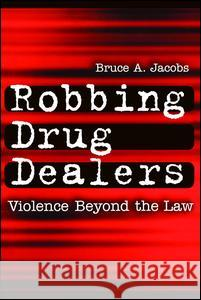 Robbing Drug Dealers : Violence beyond the Law Bruce A. Jacobs 9780202306483