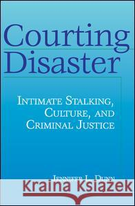 Courting Disaster : Intimate Stalking, Culture and Criminal Justice Jennifer L. Dunn 9780202306629