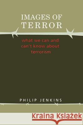 Images of Terror : What We Can and Can't Know about Terrorism Philip Jenkins Phillip Jenkins 9780202306797