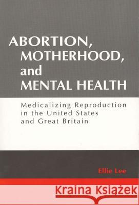 Abortion, Motherhood and Mental Health : Medicalizing Reproduction in the US and Britain Ellie Lee 9780202306803