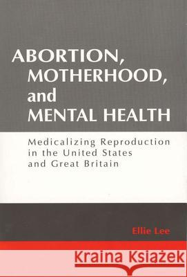 Abortion, Motherhood and Mental Health : Medicalizing Reproduction in the US and Britain Ellie Lee 9780202306810