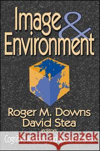 Image and Environment : Cognitive Mapping and Spatial Behavior Roger M. Downs David Stea Kenneth E. Boulding 9780202307664
