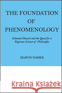 The Foundation of Phenomenology: Edmund Husserl and the Quest for a Rigorous Science of Philosophy Marvin Farber 9780202308531