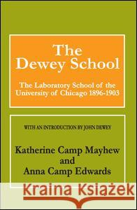 The Dewey School: The Laboratory School of the University of Chicago 1896-1903 Katherine Camp Mayhew Anna Camp Edwards John Dewey 9780202308746