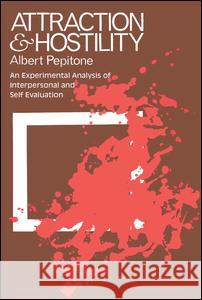 Attraction and Hostility : An Experimental Analysis of Interpersonal and Self Evaluation Albert Pepitone 9780202308869