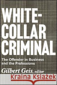 White-collar Criminal : The Offender in Business and the Professions Gilbert Geis 9780202308951