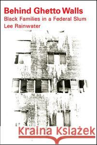 Behind Ghetto Walls: Black Families in a Federal Slum Lee Rainwater 9780202309071