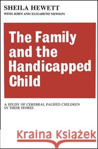 The Family and the Handicapped Child: A Study of Cerebral Palsied Children in Their Homes Sheila Hewett John Newson Elizabeth Newson 9780202309514