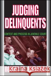 Judging Delinquents: Context and Process in Juvenile Court Robert Emerson 9780202361635