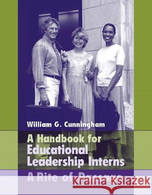 A Handbook for Educational Leadership Interns: A Rite of Passage William G. Cunningham 9780205464234