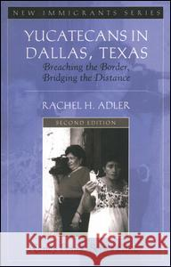Yucatecans in Dallas, Texas : Breaching the Border, Bridging the Distance Rachel H. Adler 9780205521029