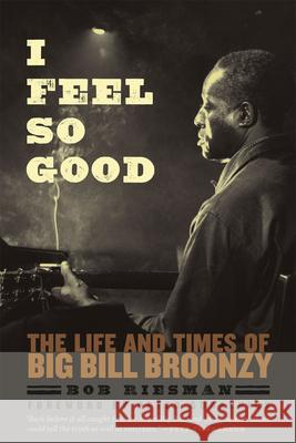 I Feel So Good: The Life and Times of Big Bill Broonzy Bob Riesman Peter Guralnick Pete Townshend 9780226007090