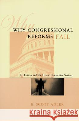 Why Congressional Reforms Fail : Reelection and the House Committee System University of Chicago Press              E. Scott Adler 9780226007564 University of Chicago Press