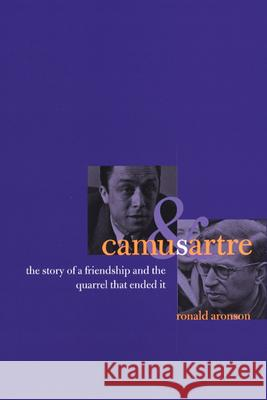 Camus and Sartre: The Story of a Friendship and the Quarrel That Ended It Ronald Aronson 9780226027968