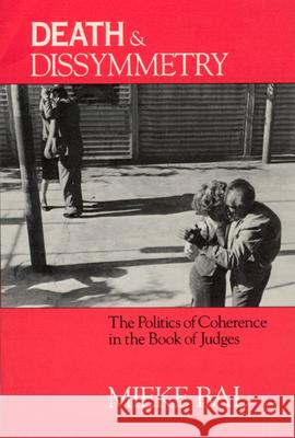 Death and Dissymmetry : The Politics of Coherence in the Book of Judges Mieke Bal Ruth Richardson 9780226035550