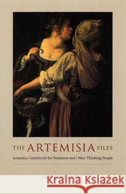 The Artemisia Files: Artemisia Gentileschi for Feminists and Other Thinking People Mieke Bal 9780226035826
