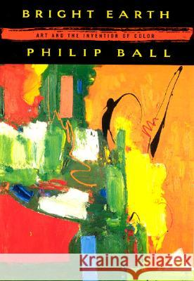 Bright Earth: Art and the Invention of Color Philip Ball 9780226036281