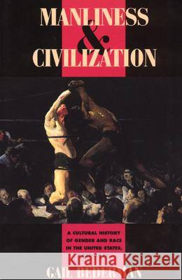 Manliness and Civilization: A Cultural History of Gender and Race in the United States, 1880-1917 Gail Bederman Catharine R. Stimpson 9780226041391
