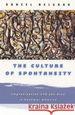 The Culture of Spontaneity: Improvisation and the Arts in Postwar America Daniel Belgrad 9780226041902