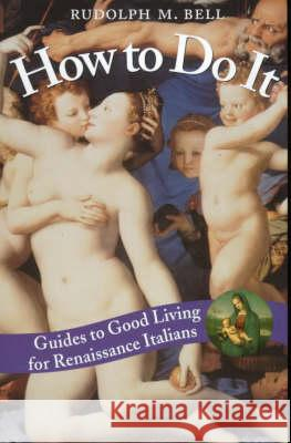 How to Do It: Guides to Good Living for Renaissance Italians Rudolph M. Bell 9780226042008