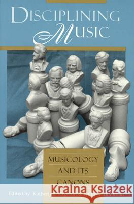 Disciplining Music : Musicology and Its Canons Katherine Bergeron Philip V. Bohlman 9780226043708