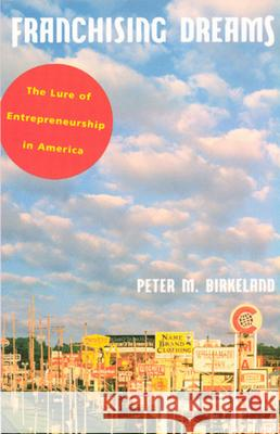 Franchising Dreams: The Lure of Entrepeneurship in America Peter M. Birkeland 9780226051918