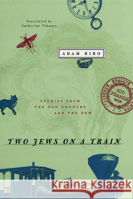 Two Jews on a Train : Stories from the Old Country and the New Adam Biro Catherine Tihanyi University of Chicago Press 9780226052168 University of Chicago Press