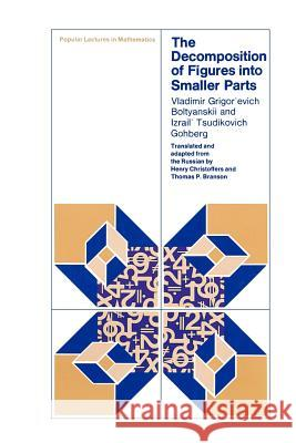 The Decomposition of Figures Into Smaller Parts Vladimir Boltyanskii Izrail T. Gokhberg Henry Christoffers 9780226063577
