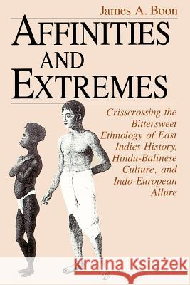 Affinities and Extremes : Crisscrossing the Bittersweet Ethnology of East Indies History, Hindu-Balinese Culture, and Indo-European Allure James A. Boon 9780226064635