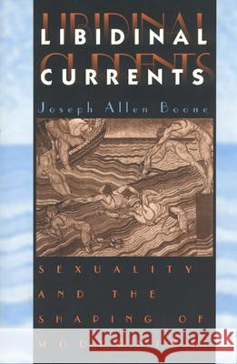 Libidinal Currents : Sexuality and the Shaping of Modernism Joseph Allen Boone 9780226064673