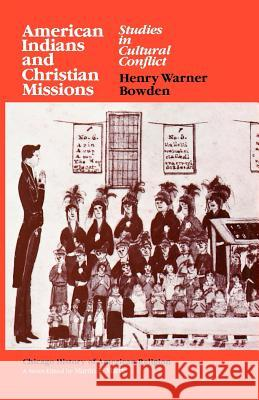 American Indians and Christian Missions : Studies in Cultural Conflict Henry Warner Bowden Martin E. Marty 9780226068121