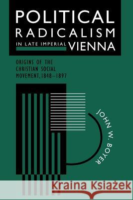 Political Radicalism in Late Imperial Vienna : Origins of the Christian Social Movement, 1848-1897 John W. Boyer 9780226069562