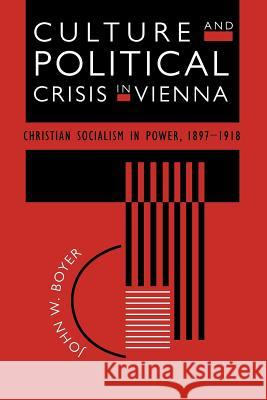 Culture and Political Crisis in Vienna : Christian Socialism in Power, 1897-1918 John W. Boyer 9780226069616