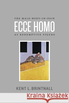 Ecce Homo: The Male-Body-In-Pain as Redemptive Figure Kent Brintnall 9780226074702
