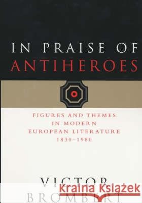 In Praise of Antiheroes: Figures and Themes in Modern European Literature, 1830-1980 Victor Brombert 9780226075433