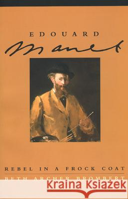 Edouard Manet: Rebel in a Frock Coat Beth Archer Brombert 9780226075440