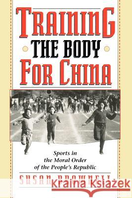 Training the Body for China: Sports in the Moral Order of the People's Republic Susan Brownell 9780226076478