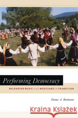 Performing Democracy: Bulgarian Music and Musicians in Transition [With CD] Donna A. Buchanan 9780226078274