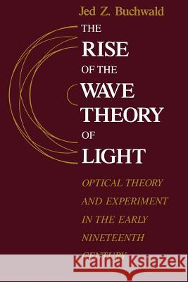 The Rise of the Wave Theory of Light: Optical Theory and Experiment in the Early Nineteenth Century Jed Z. Buchwald 9780226078861