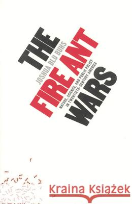The Fire Ant Wars: Nature, Science, and Public Policy in Twentieth-Century America Joshua Blu Buhs 9780226079820