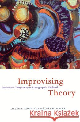 Improvising Theory: Process and Temporality in Ethnographic Fieldwork Allaine Cerwonka Liisa H. Malkki 9780226100319