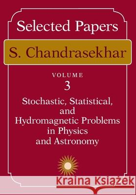 Selected Papers, Volume 3: Stochastic, Statistical, and Hydromagnetic Problems in Physics and Astronomy S. Chandrasekhar 9780226100951