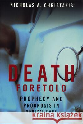Death Foretold: Prophecy and Prognosis in Medical Care Nicholas A. Christakis 9780226104713