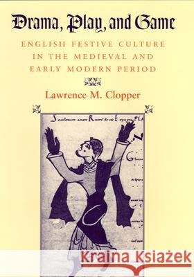Drama, Play, and Game: English Festive Culture in the Medieval and Early Modern Period Lawrence M. Clopper 9780226110301