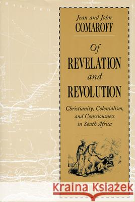Of Revelation and Revolution, Volume 1: Christianity, Colonialism, and Consciousness in South Africa Jean Comaroff John L. Comaroff 9780226114422