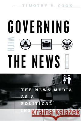 Governing With the News, Second Edition : The News Media as a Political Institution Timothy E. Cook 9780226115016