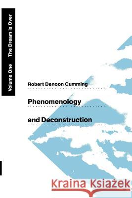 Phenomenology and Deconstruction, Volume One : The Dream is Over Robert D. Cumming 9780226123677