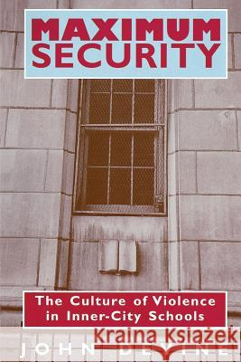 Maximum Security: The Culture of Violence in Inner-City Schools John Devine 9780226143873