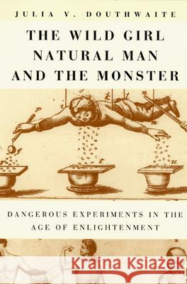 The Wild Girl, Natural Man, and the Monster: Dangerous Experiments in the Age of Enlightenment University of Chicago Press              Julia V. Douthwaite 9780226160566 University of Chicago Press